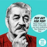 Pop Art for Pop! Make Dad's day with a bespoke pop art print for Father's Day